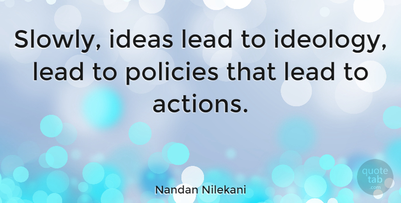 Nandan Nilekani Quote About Ideas, Action, Ideology: Slowly Ideas Lead To Ideology...