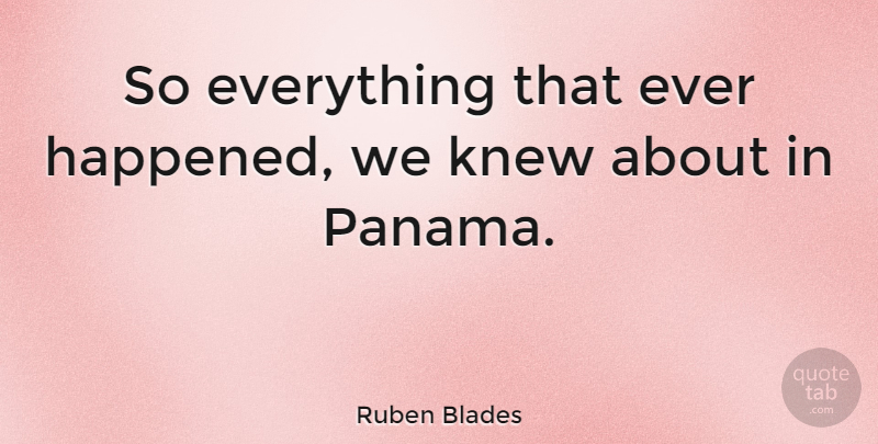Ruben Blades Quote About undefined: So Everything That Ever Happened...