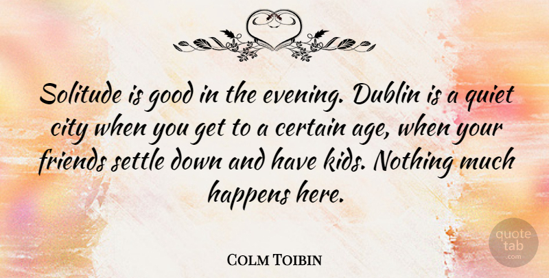 Colm Toibin Quote About Age, Certain, City, Dublin, Good: Solitude Is Good In The...