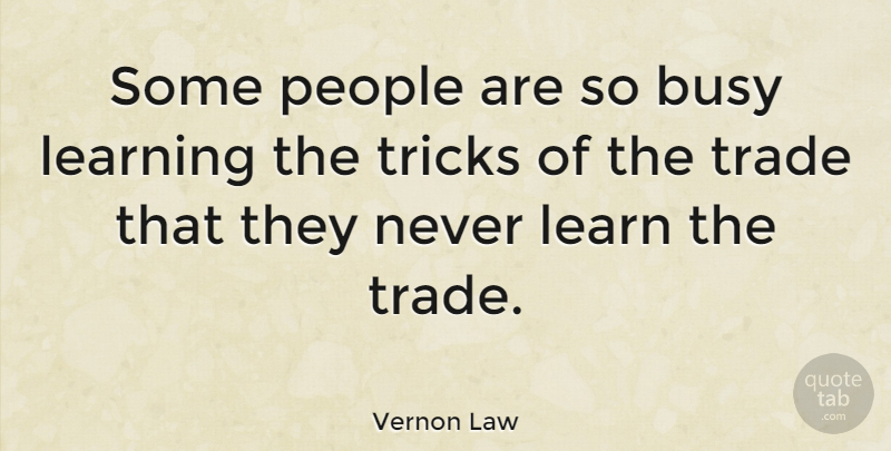 Vernon Law Quote About American Athlete, Learning, People, Trade, Tricks: Some People Are So Busy...
