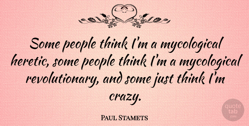 Paul Stamets Quote About People: Some People Think Im A...