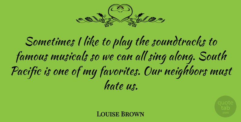 Louise Brown Quote About Hate, Play, Musical: Sometimes I Like To Play...
