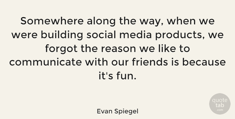 Evan Spiegel Quote About Along, Building, Forgot, Social, Somewhere: Somewhere Along The Way When...