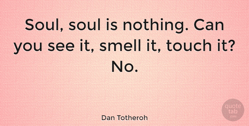 Dan Totheroh Quote About Smell, Soul: Soul Soul Is Nothing Can...