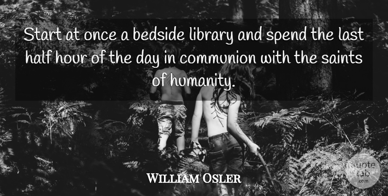 William Osler Quote About Humanity, Library, Half: Start At Once A Bedside...