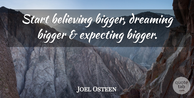 Joel Osteen Quote About Dream, Believe, Expecting: Start Believing Bigger Dreaming Bigger...