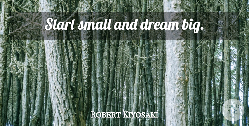 Robert Kiyosaki Quote About Dream, Inspiration, Rich Poor: Start Small And Dream Big...