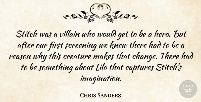 Chris Sanders Quote About Captures, Creature, Knew, Reason, Screening: Stitch Was A Villain Who...