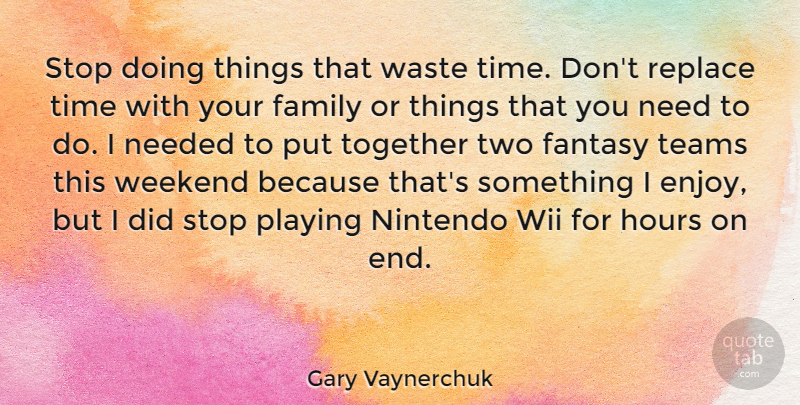 Gary Vaynerchuk Quote About Team, Weekend, Two: Stop Doing Things That Waste...