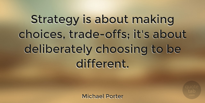 Michael Porter Quote About Choices, Different, Strategy: Strategy Is About Making Choices...