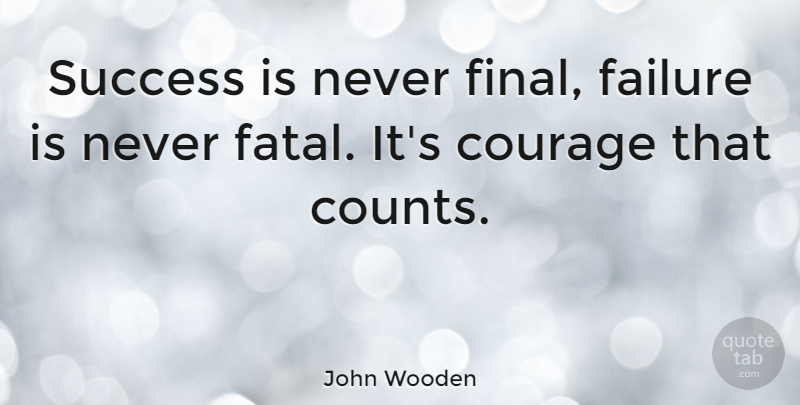 John Wooden Quote About American Coach, Courage, Failure, Success: Success Is Never Final Failure...