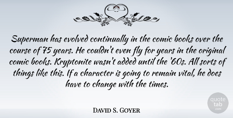 David S. Goyer Quote About Added, Books, Change, Comic, Course: Superman Has Evolved Continually In...