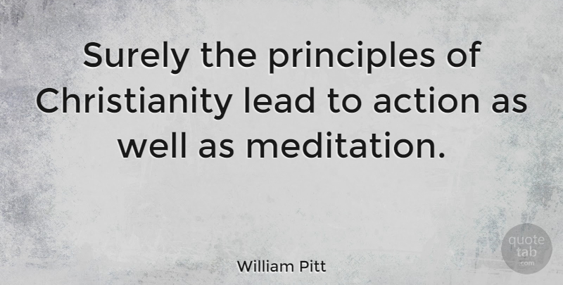 William Pitt Quote About Meditation, Principles, Action: Surely The Principles Of Christianity...