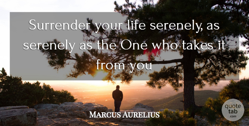Marcus Aurelius Quote About Life, Surrender, Takes: Surrender Your Life Serenely As...
