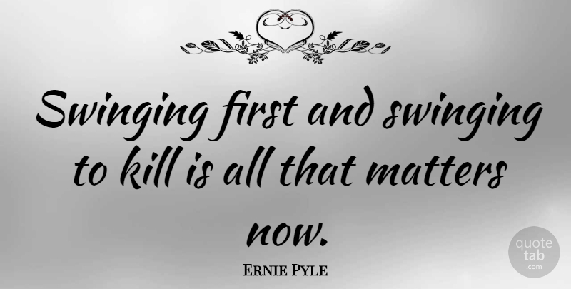 Ernie Pyle Quote About Matter, Firsts: Swinging First And Swinging To...