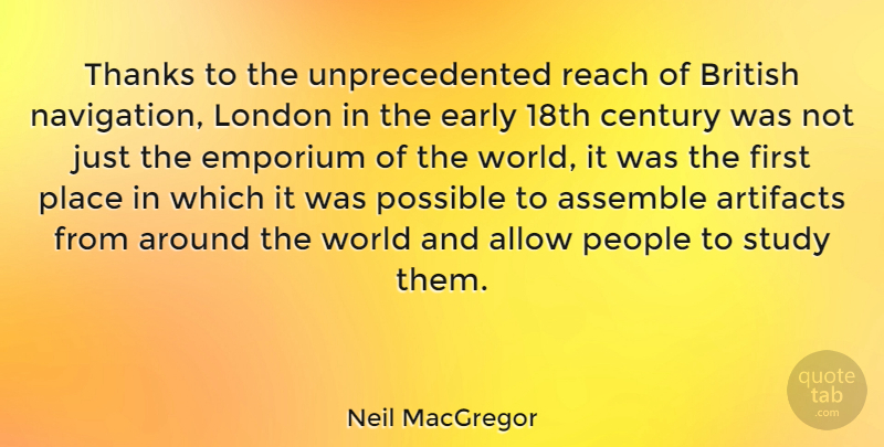 Neil MacGregor Quote About Allow, Assemble, British, Century, Early: Thanks To The Unprecedented Reach...
