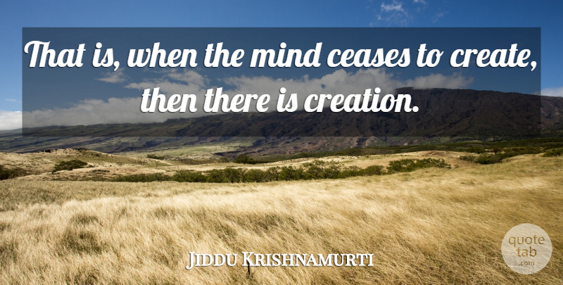 Jiddu Krishnamurti Quote About Thinking, Mind, Creation: That Is When The Mind...