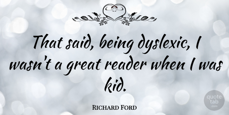 Richard Ford Quote About Great, Reader: That Said Being Dyslexic I...
