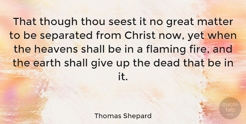 Thomas Shepard Quote About Christ, Dead, Earth, Flaming, Great: That Though Thou Seest It...