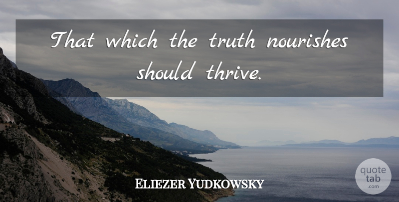 Eliezer Yudkowsky Quote About Should, Thrive: That Which The Truth Nourishes...