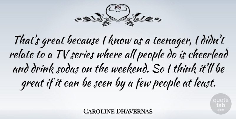 Caroline Dhavernas Quote About Teenager, Weekend, Thinking: Thats Great Because I Know...