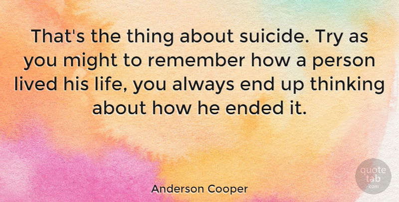 Anderson Cooper Quote About Suicide, Thinking, Trying: Thats The Thing About Suicide...