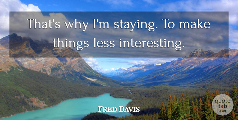 Fred Davis Quote About Less: Thats Why Im Staying To...