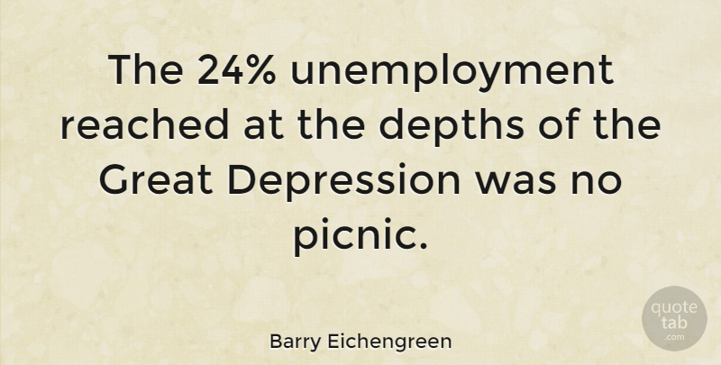Barry Eichengreen Quote About Picnics, Depth, Unemployment: The 24 Unemployment Reached At...
