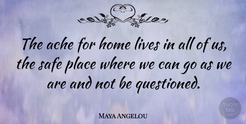 Maya Angelou Quote About Life Changing, Home, Acceptance: The Ache For Home Lives...