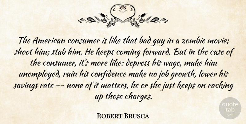 Robert Brusca Quote About Bad, Case, Coming, Confidence, Consumer: The American Consumer Is Like...