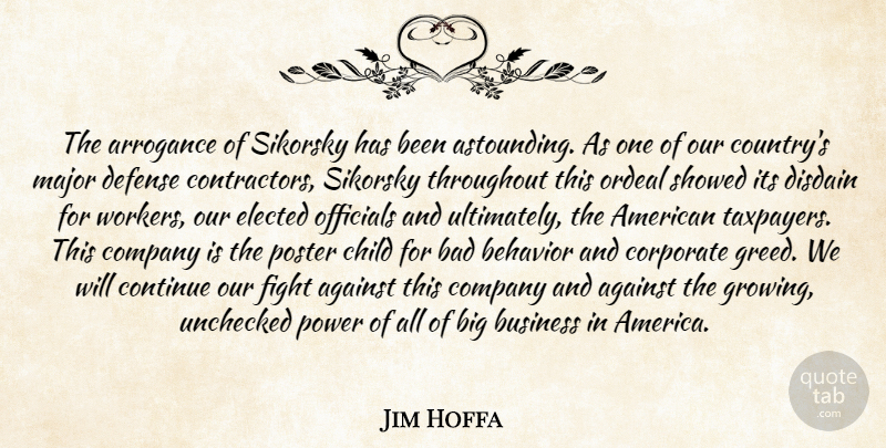 Jim Hoffa Quote About Against, Arrogance, Bad, Behavior, Business: The Arrogance Of Sikorsky Has...