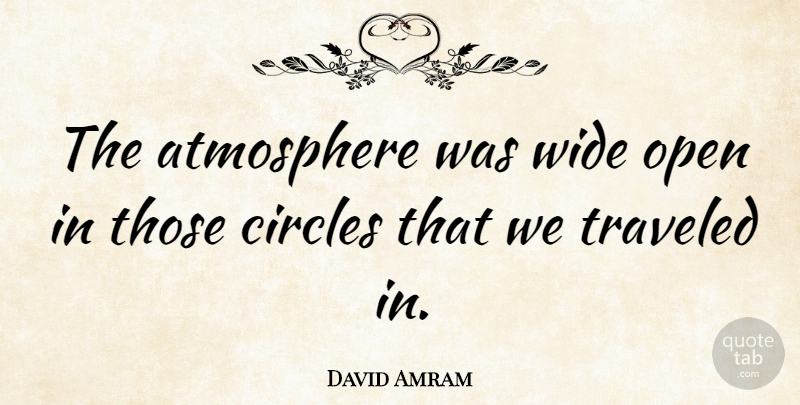 David Amram Quote About Circles, Atmosphere, Wide: The Atmosphere Was Wide Open...