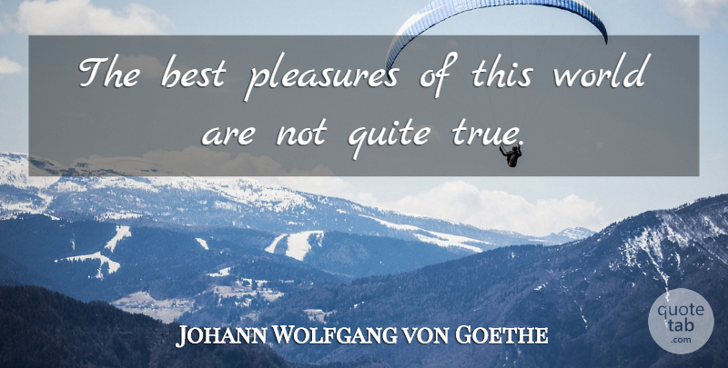 Johann Wolfgang von Goethe Quote About World, Pleasure, This World: The Best Pleasures Of This...