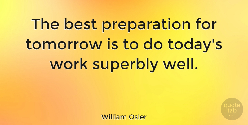 William Osler Quote About Best, Tomorrow, Work: The Best Preparation For Tomorrow...