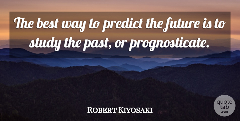 Robert Kiyosaki Quote About Inspirational, Motivational, Positive: The Best Way To Predict...