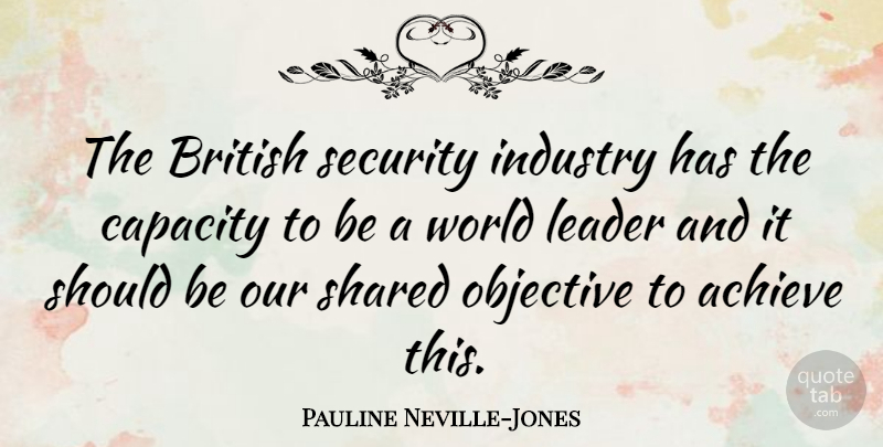 Pauline Neville-Jones Quote About British, Capacity, Industry, Objective, Shared: The British Security Industry Has...