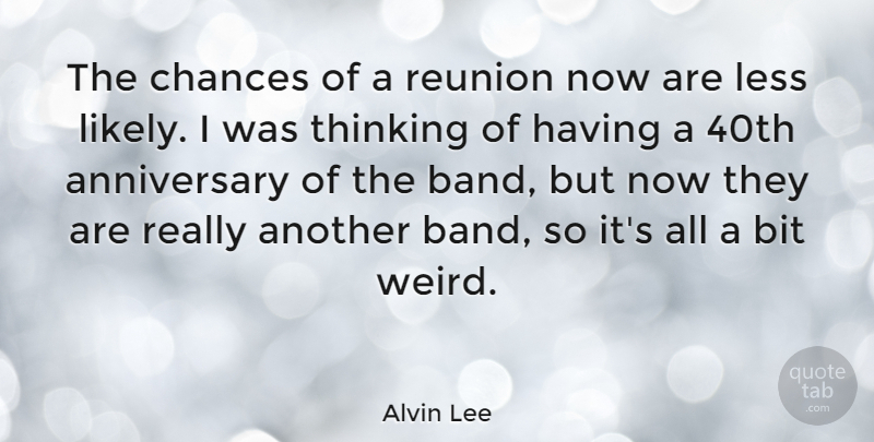 Alvin Lee Quote About Anniversary, Thinking, Band: The Chances Of A Reunion...