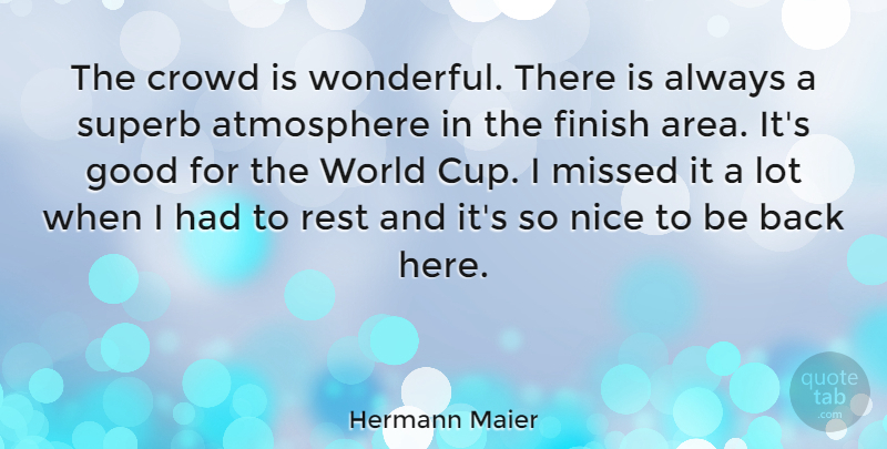 Hermann Maier Quote About Nice, Atmosphere, World: The Crowd Is Wonderful There...