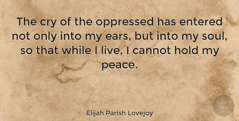 Elijah Parish Lovejoy Quote About Cannot, Cry, Entered, Oppressed, Peace: The Cry Of The Oppressed...