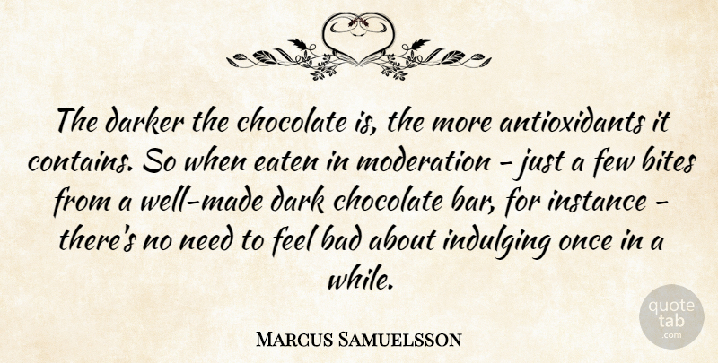 Marcus Samuelsson Quote About Bad, Bites, Darker, Eaten, Few: The Darker The Chocolate Is...