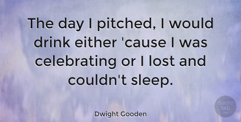 Dwight Gooden Quote About Sleep, Causes, Drink: The Day I Pitched I...