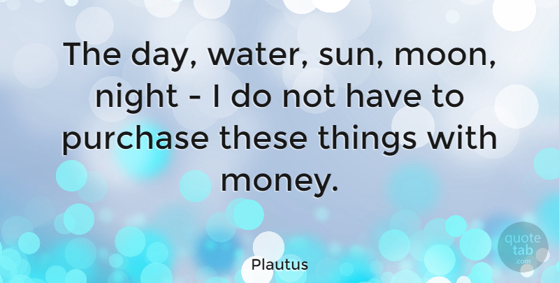 Plautus Quote About Life, Success, Money: The Day Water Sun Moon...