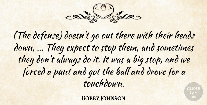 Bobby Johnson Quote About Ball, Drove, Expect, Forced, Heads: The Defense Doesnt Go Out...