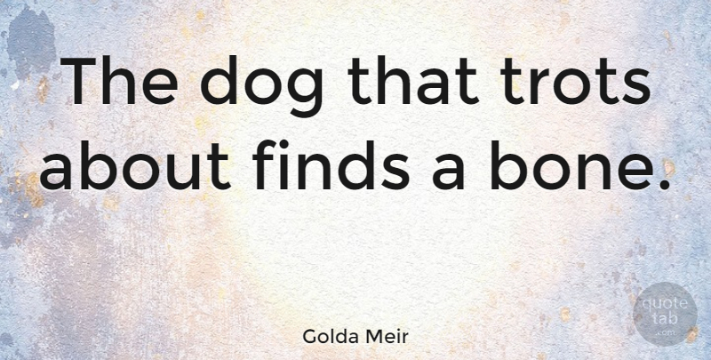 Golda Meir Quote About Dog, Bones: The Dog That Trots About...