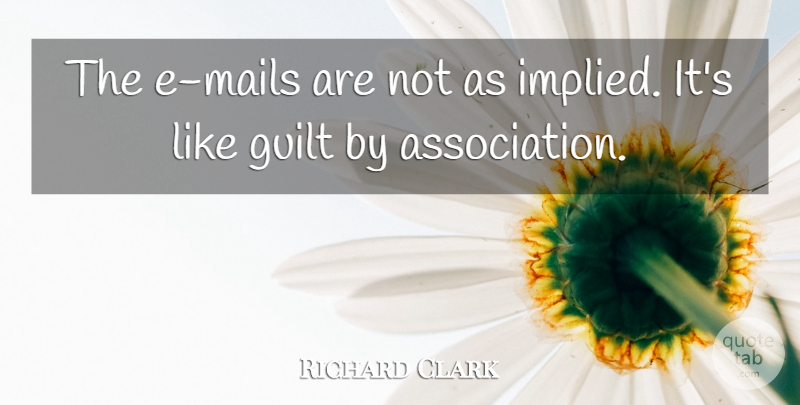 Richard Clark Quote About Guilt: The E Mails Are Not...