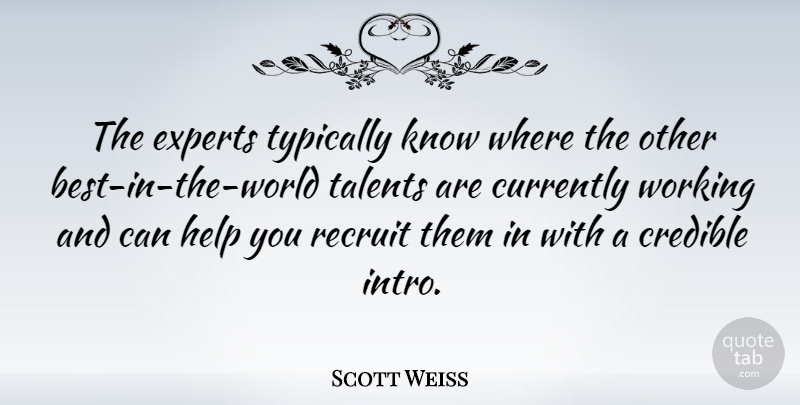 Scott Weiss Quote About Currently, Experts, Recruit: The Experts Typically Know Where...