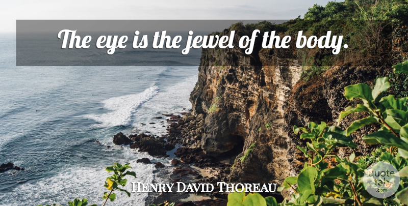 Henry David Thoreau Quote About Eye, Jewels, Body: The Eye Is The Jewel...