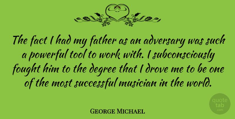George Michael Quote About Adversary, Degree, Drove, Fact, Father: The Fact I Had My...