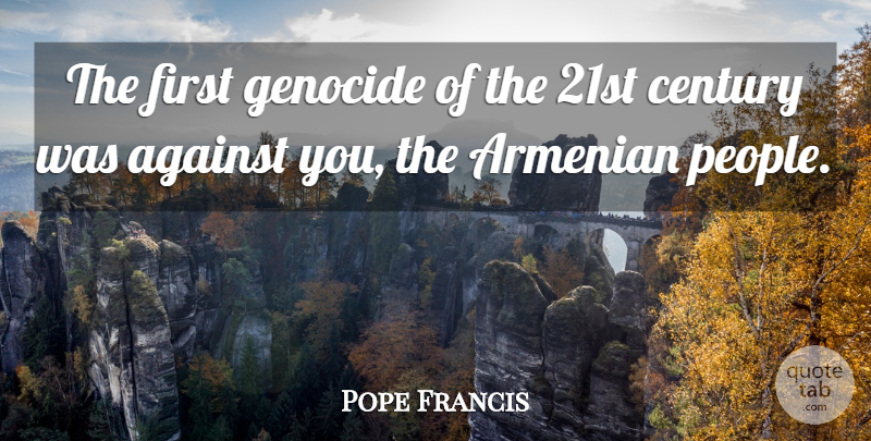 Pope Francis Quote About People, Firsts, Genocide: The First Genocide Of The...