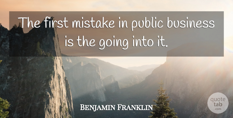 Benjamin Franklin Quote About Business, Mistake, Political: The First Mistake In Public...